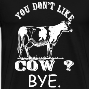 Cow - You Don't Like Cow? Bye - Men's Premium T-Shirt