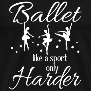Ballet - Ballet Like A Sport Only Harder T Shirt - Men's Premium T-Shirt
