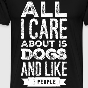 Dog lover - All I Care About Is My Dog And Like - Men's Premium T-Shirt