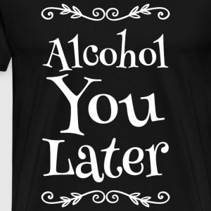 Alcohol - Alcohol You Later - Men's Premium T-Shirt