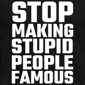 Stupid - Stop Making Stupid People Famous - Men's Premium T-Shirt