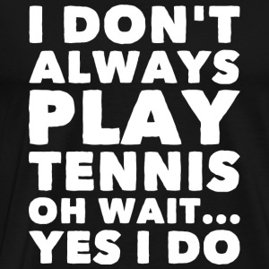 Tennis - I Don't Alway Play Tennis Oh Wait Yes I - Men's Premium T-Shirt