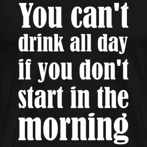 Drinking - You Can't Drink All Day If You Don't - Men's Premium T-Shirt