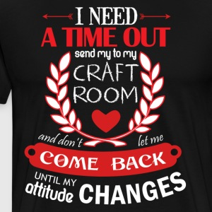 I need A Time Out Send My To My Craft Room T Shirt - Men's Premium T-Shirt