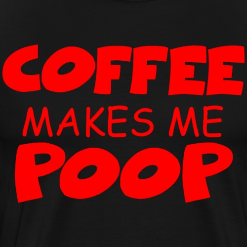 Funny Coffee makes me poop shirt mug gift idea - Men's Premium T-Shirt