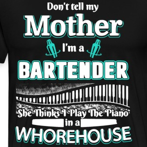Don't Tell My Mother I'm A Bartender T Shirt - Men's Premium T-Shirt
