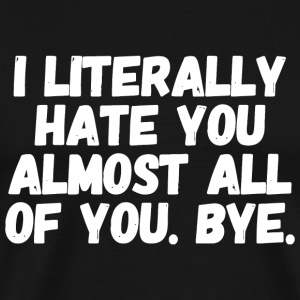 Hater - I Literally hate you almost all of you b - Men's Premium T-Shirt
