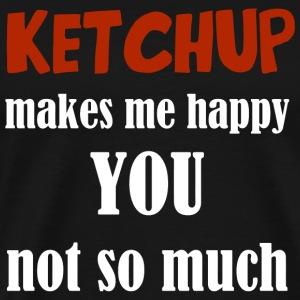 Ketchup - Ketchup Makes Me Happy You Not So Much - Men's Premium T-Shirt