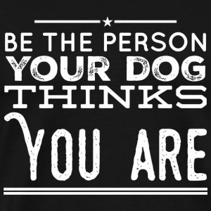 Dog lover - Be the Person Your Dog Thinks You Ar - Men's Premium T-Shirt