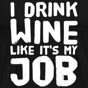 Wine - I Drink Wine Like It's My Job - Men's Premium T-Shirt