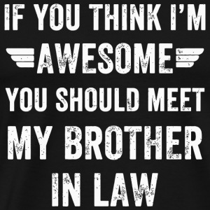 Brother In Law - If You Think I'm Awesome Meet M - Men's Premium T-Shirt