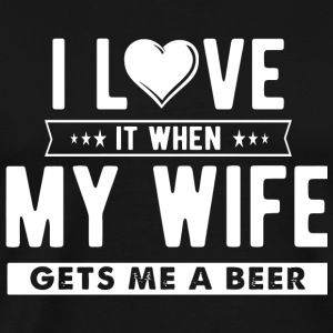 Beer - I Love it When My Wife Gets Me a Beer - Men's Premium T-Shirt