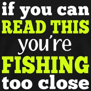FISHING - IF YOU CAN READ THIS YOU'RE FISHING TO - Men's Premium T-Shirt