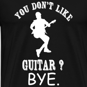 Guitar - You Don't Like Guitar? Bye - Men's Premium T-Shirt
