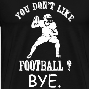 Football - You Don't Like Football? Bye - Men's Premium T-Shirt