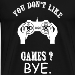 Game - You Don't Like Games? Bye - Men's Premium T-Shirt