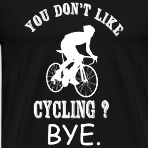 Cycling - You Don't Like Cycling? Bye - Men's Premium T-Shirt