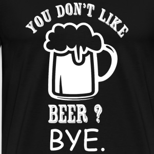 Beer - You Don't Like Beer? Bye - Men's Premium T-Shirt