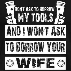 Wife - I Won't Ask To Borrow Your Wife T Shirt - Men's Premium T-Shirt