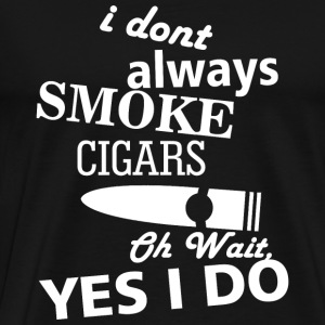 SMOKE - I DONT ALWAYS SMOKE CIGARS OH WAIT YES I - Men's Premium T-Shirt