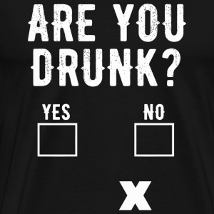 Drinking - Are You Drunk Yes No Sober Question F - Men's Premium T-Shirt