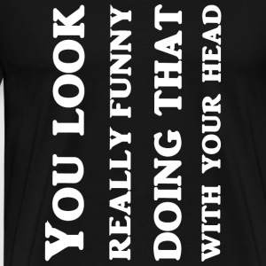 Head - You Look Really Funny Doing That With You - Men's Premium T-Shirt