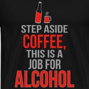 Alcohol - Step Aside Coffee This Is A Job For Al - Men's Premium T-Shirt