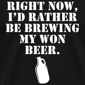 Beer - right now i'd rather be brewing my own be - Men's Premium T-Shirt