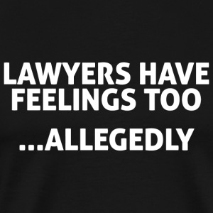 LAWYER - LAWYERS HAVE FEELINGS TOO ALLEGEDLY - Men's Premium T-Shirt