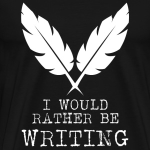Writing - I Would Rather Be Writing - Men's Premium T-Shirt