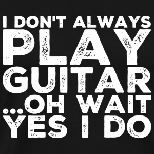 Guitar - I Don't Always Play Guitar ...Oh Wait, - Men's Premium T-Shirt
