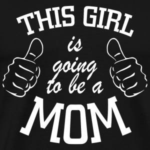 Mom - this girl is going to be a mom - Men's Premium T-Shirt