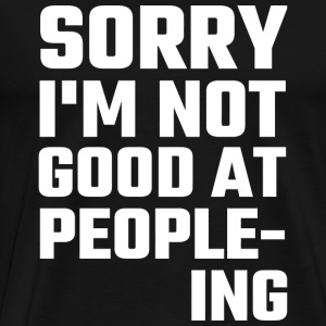 Antisocial - Sorry I'm Not Good At People-ing - Men's Premium T-Shirt
