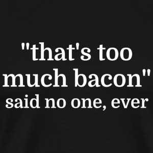 Bacon - That's too much bacon - said no one, eve - Men's Premium T-Shirt