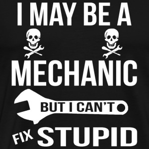 Mechanic - I May Be A Mechanic But I Can'y Fix S - Men's Premium T-Shirt