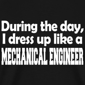 Mechanical engineer - during the day i dress up - Men's Premium T-Shirt