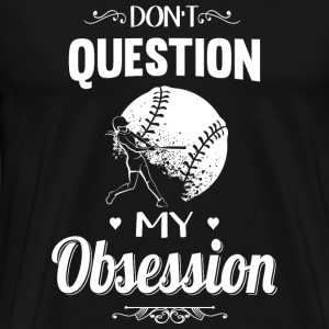 Softball - Don't Question, Softball Is My Obsess - Men's Premium T-Shirt