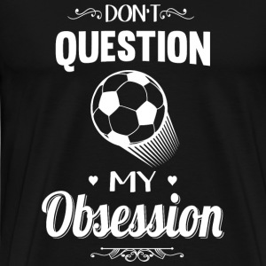 Football - Don't Question, Football Is My Obsess - Men's Premium T-Shirt