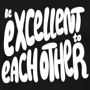 Excellent - Be Excellent to Each Other - Men's Premium T-Shirt