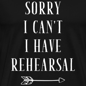 Rehearsal - Sorry I can't I have Rehearsal - Men's Premium T-Shirt