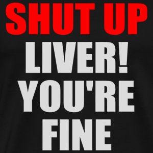 Shut Up - Funny Shirt - Shut Up Liver You're Fin - Men's Premium T-Shirt