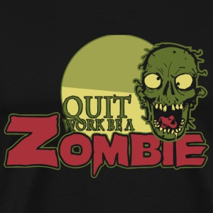 Zombie - Quit Work be a Zombie - Men's Premium T-Shirt