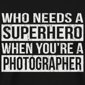 Photographer - Who Needs a Superhero When You're - Men's Premium T-Shirt