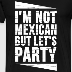 Mexican - I'm Not Mexican But Let's Party - Men's Premium T-Shirt