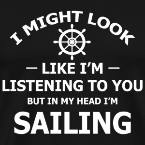 Sailing - I Might Look Like I'm Listening To You - Men's Premium T-Shirt