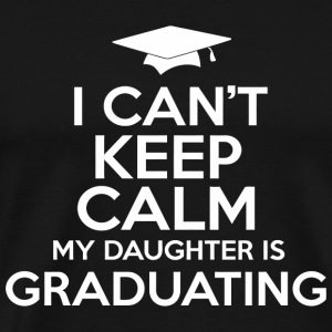 Graduating - I Can't Keep Calm My Daughter Is Gr - Men's Premium T-Shirt
