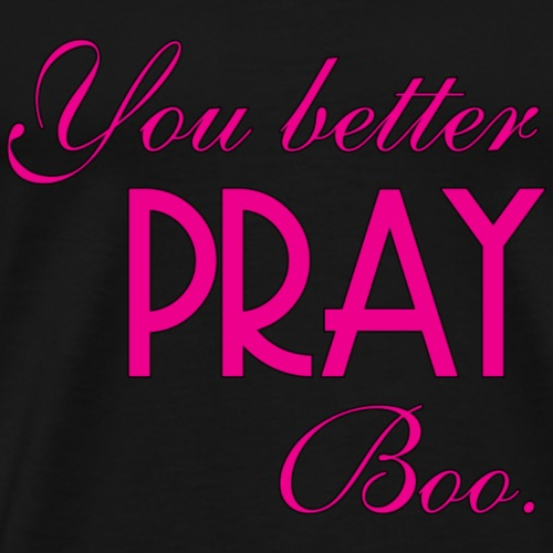You better pray boo. - Men's Premium T-Shirt