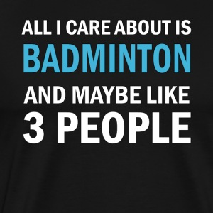 All I Care About is Badminton And Maybe Like 3 Peo - Men's Premium T-Shirt