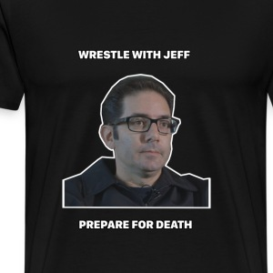 Wrestle with Jeff Prepare for Death Viral Funny - Men's Premium T-Shirt