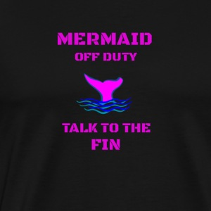 MERMAID OFF DUTY TALK TO THHE FIN - Men's Premium T-Shirt